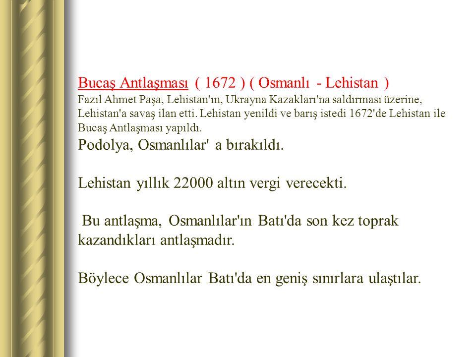 Bucaş Antlaşması ( 1672 ) ( Osmanlı - Lehistan ) Fazıl Ahmet Paşa, Lehistan'ın, Ukrayna Kazakları'na saldırması üzerine, Lehistan'a savaş ilan etti. L