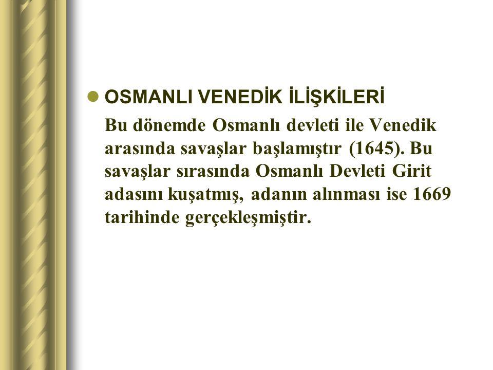 OSMANLI VENEDİK İLİŞKİLERİ Bu dönemde Osmanlı devleti ile Venedik arasında savaşlar başlamıştır (1645). Bu savaşlar sırasında Osmanlı Devleti Girit ad