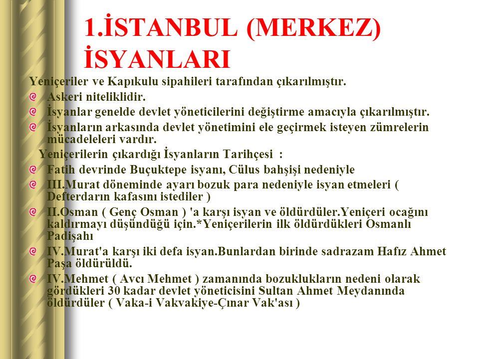 1.İSTANBUL (MERKEZ) İSYANLARI Yeniçeriler ve Kapıkulu sipahileri tarafından çıkarılmıştır. Askeri niteliklidir. İsyanlar genelde devlet yöneticilerini