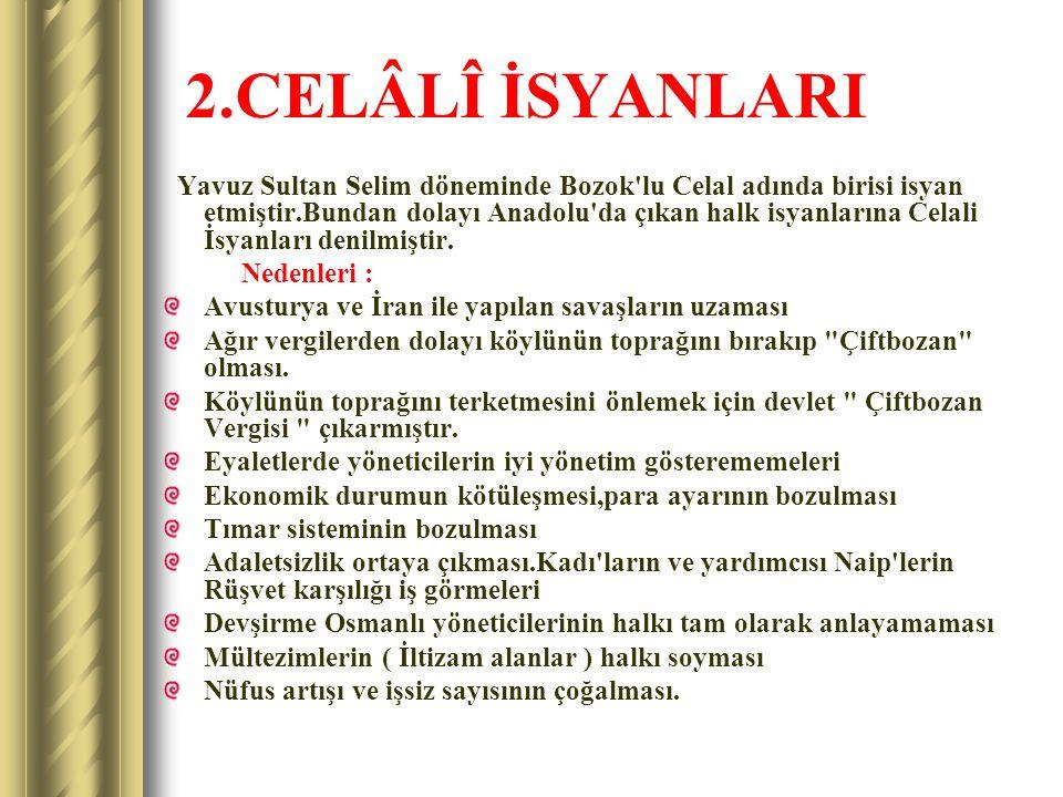 2.CELÂLÎ İSYANLARI Yavuz Sultan Selim döneminde Bozok'lu Celal adında birisi isyan etmiştir.Bundan dolayı Anadolu'da çıkan halk isyanlarına Celali İsy