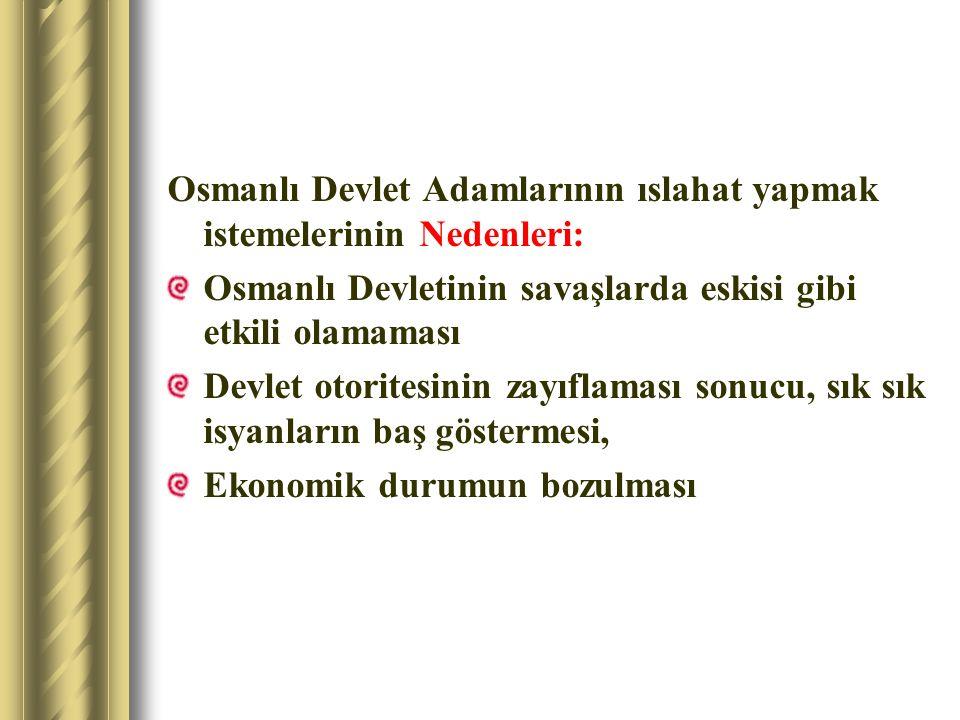 Osmanlı Devlet Adamlarının ıslahat yapmak istemelerinin Nedenleri: Osmanlı Devletinin savaşlarda eskisi gibi etkili olamaması Devlet otoritesinin zayı