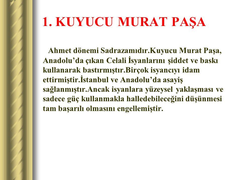 1. KUYUCU MURAT PAŞA Ahmet dönemi Sadrazamıdır.Kuyucu Murat Paşa, Anadolu'da çıkan Celali İsyanlarını şiddet ve baskı kullanarak bastırmıştır.Birçok i