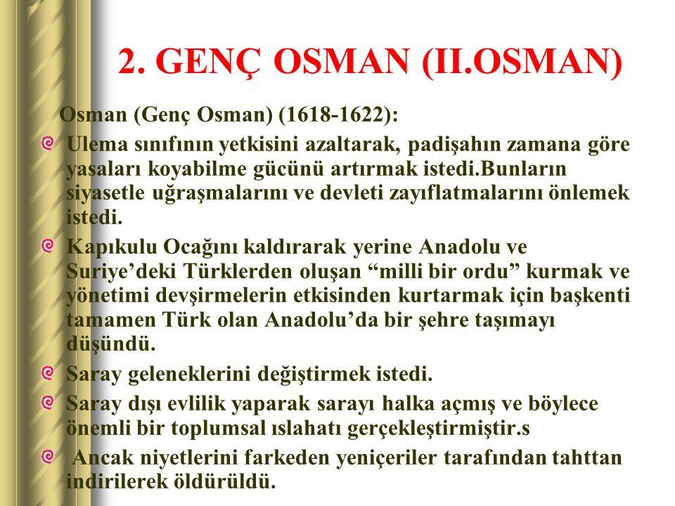 2. GENÇ OSMAN (II.OSMAN) Osman (Genç Osman) (1618-1622): Ulema sınıfının yetkisini azaltarak, padişahın zamana göre yasaları koyabilme gücünü artırmak