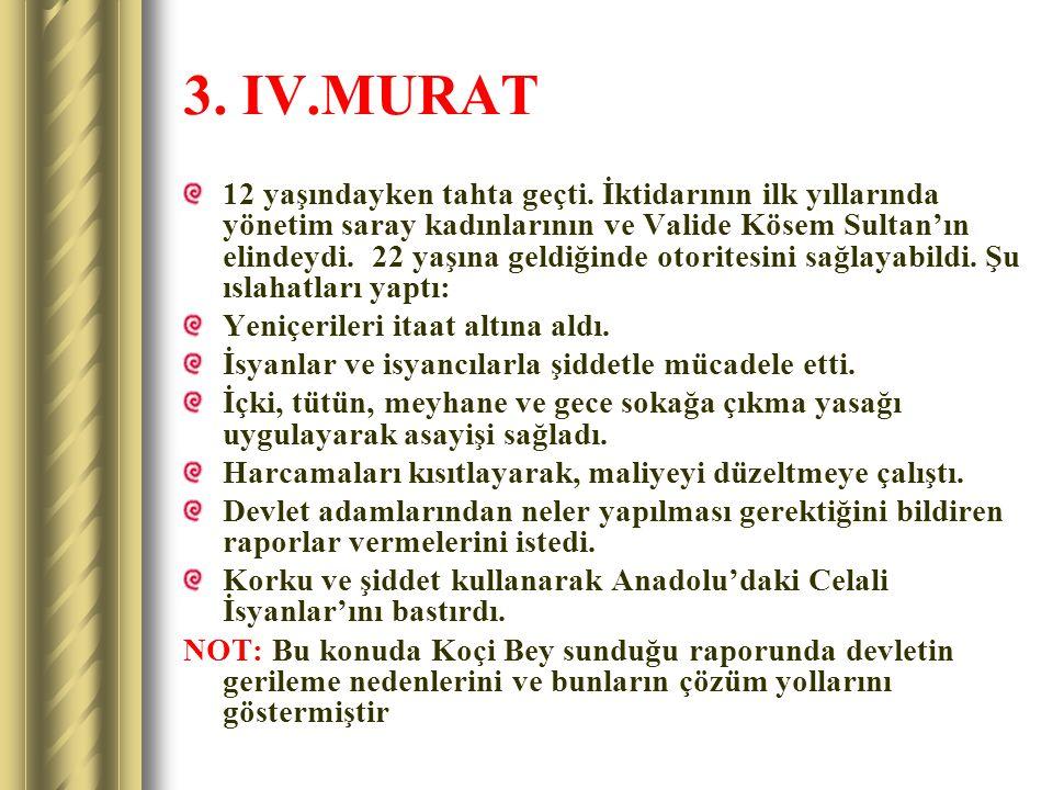 3. IV.MURAT 12 yaşındayken tahta geçti. İktidarının ilk yıllarında yönetim saray kadınlarının ve Valide Kösem Sultan'ın elindeydi. 22 yaşına geldiğind