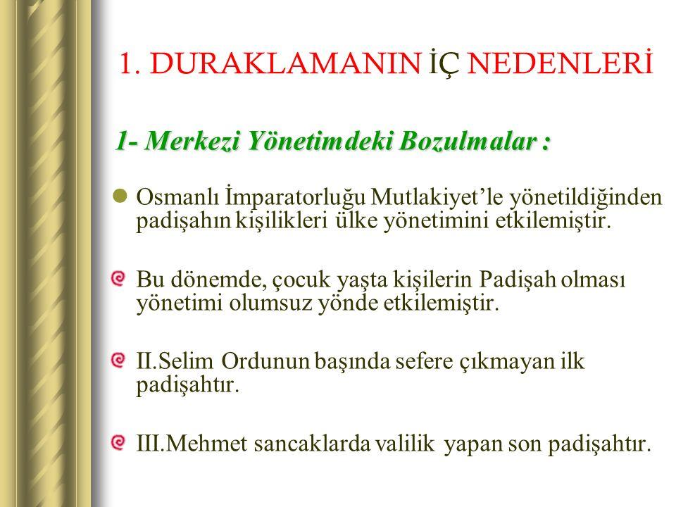 Bu dönemde başta bulunan padişahlar şunlardır : III.Murat ( 1579 - 1595 ) III.Mehmet ( 1595 - 1603 ) I.Ahmet ( 1603 - 1617 ) I.Mustafa ( 1617 - 1618 ) II.Osman ( 1618 - 1622 ) I.Mustafa ( 1622 - 1623 ) ( İkinci defa ) IV.Murat ( 1623 - 1640 ) I.İbrahim ( 1640 - 1648 ) IV.Mehmet ( 1648 - 1687 ) II.Süleyman ( 1687 - 1691 ) II.Mustafa ( 1695 - 1703 ) I.Ahmet zamanında Fatihten beri gelen Veraset kanunlarında değişiklik yapıldı.Ekber ve Erşed ( En yaşlı ve En akıllı) kuralı getirildi.