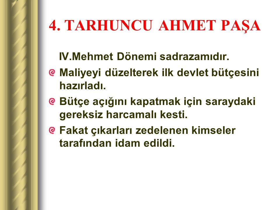 4. TARHUNCU AHMET PAŞA IV.Mehmet Dönemi sadrazamıdır. Maliyeyi düzelterek ilk devlet bütçesini hazırladı. Bütçe açığını kapatmak için saraydaki gereks
