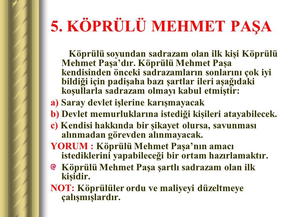 5. KÖPRÜLÜ MEHMET PAŞA Köprülü soyundan sadrazam olan ilk kişi Köprülü Mehmet Paşa'dır. Köprülü Mehmet Paşa kendisinden önceki sadrazamların sonlarını