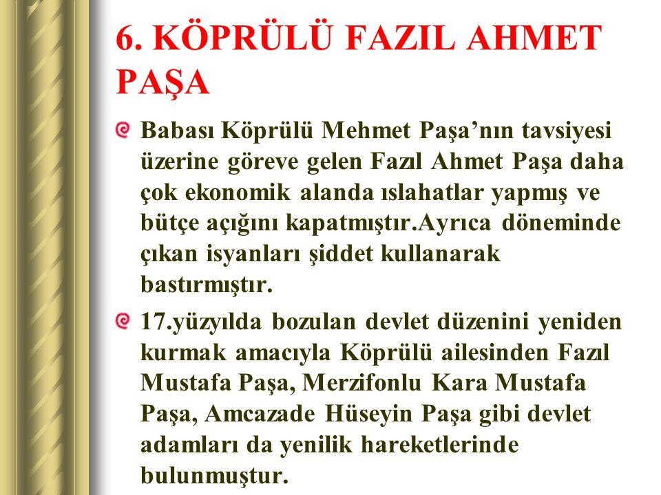 6. KÖPRÜLÜ FAZIL AHMET PAŞA Babası Köprülü Mehmet Paşa'nın tavsiyesi üzerine göreve gelen Fazıl Ahmet Paşa daha çok ekonomik alanda ıslahatlar yapmış