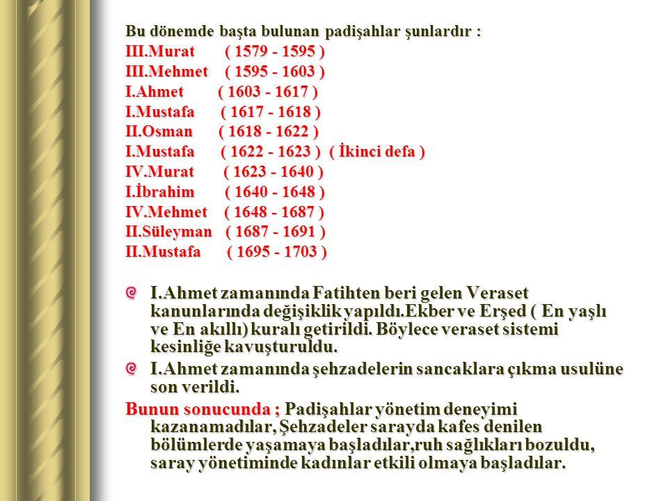 Bu dönemde başta bulunan padişahlar şunlardır : III.Murat ( 1579 - 1595 ) III.Mehmet ( 1595 - 1603 ) I.Ahmet ( 1603 - 1617 ) I.Mustafa ( 1617 - 1618 )