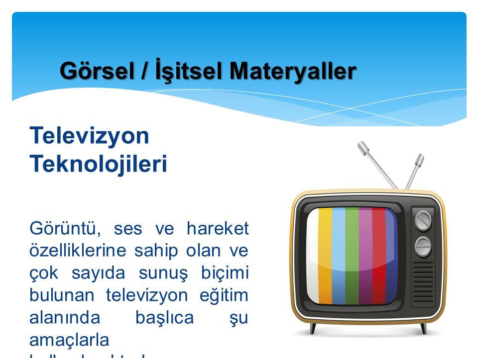 Televizyon Teknolojileri Görüntü, ses ve hareket özelliklerine sahip olan ve çok sayıda sunuş biçimi bulunan televizyon eğitim alanında başlıca şu amaçlarla kullanılmaktadır: Görsel / İşitsel Materyaller