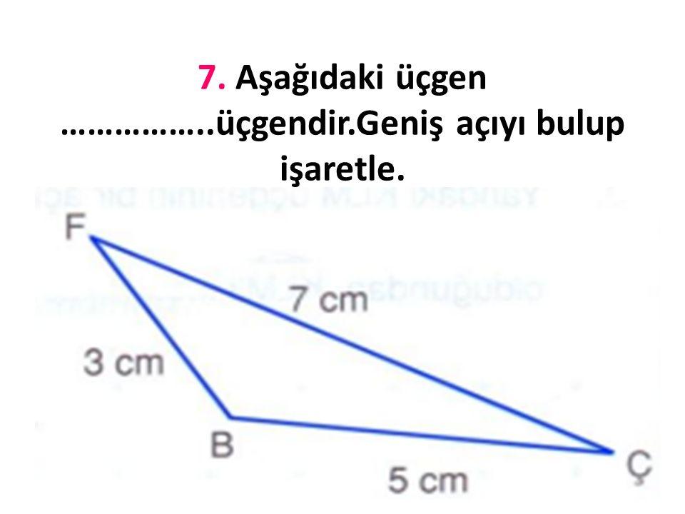 7. Aşağıdaki üçgen ……………..üçgendir. Hangi açıların eşit olduğunu işaretle.