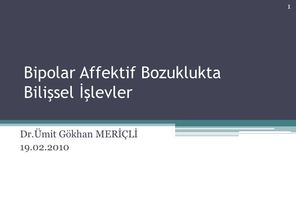 Bipolar Affektif Bozuklukta Bilişsel İşlevler Dr.Ümit Gökhan MERİÇLİ 19.02.2010 1