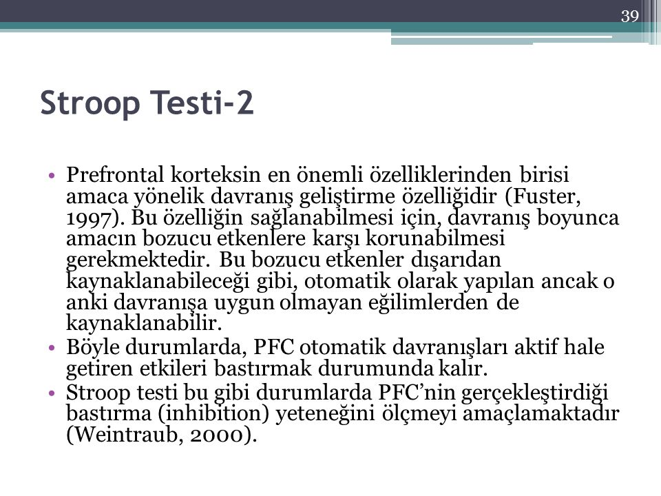 Stroop Testi-2 Prefrontal korteksin en önemli özelliklerinden birisi amaca yönelik davranış geliştirme özelliğidir (Fuster, 1997). Bu özelliğin sağlan