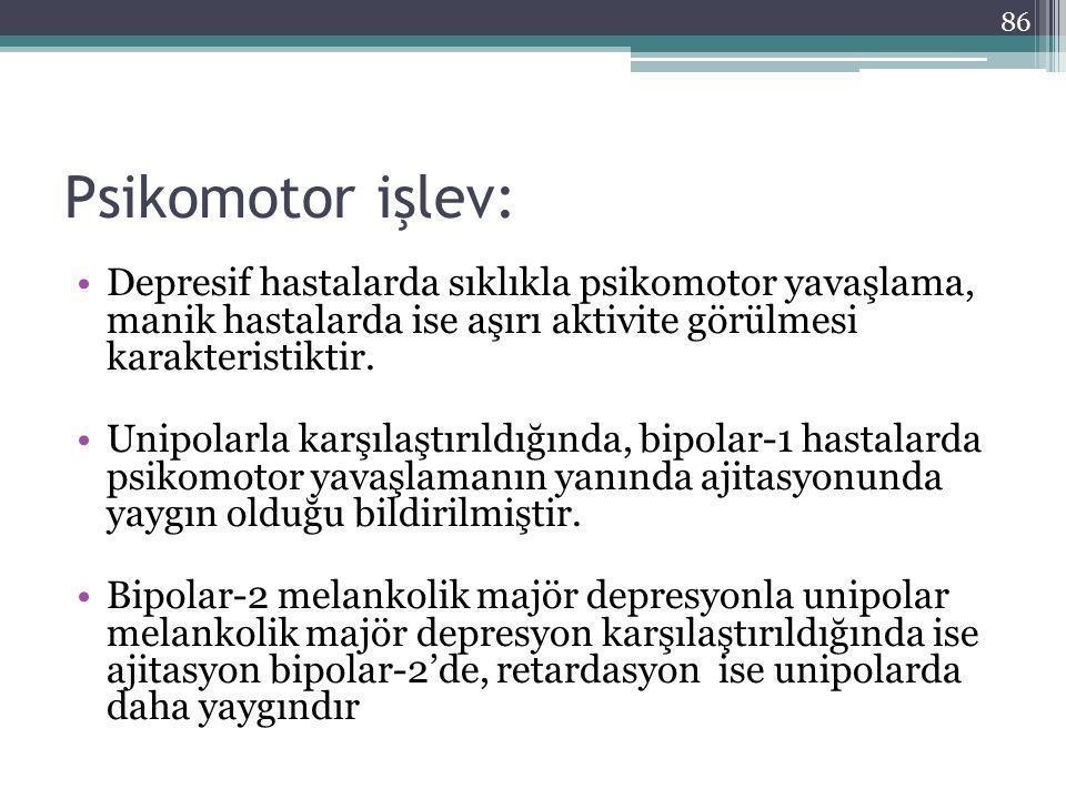 Psikomotor işlev: Depresif hastalarda sıklıkla psikomotor yavaşlama, manik hastalarda ise aşırı aktivite görülmesi karakteristiktir. Unipolarla karşıl