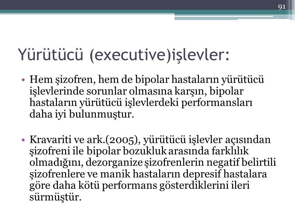 Yürütücü (executive)işlevler: Hem şizofren, hem de bipolar hastaların yürütücü işlevlerinde sorunlar olmasına karşın, bipolar hastaların yürütücü işle