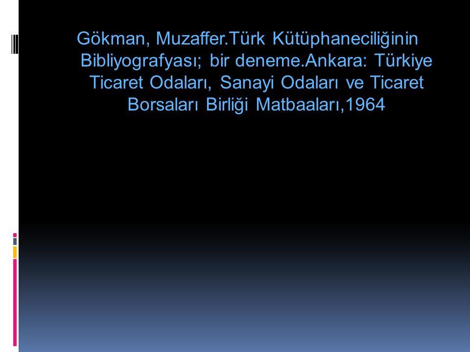 Gökman, Muzaffer.Türk Kütüphaneciliğinin Bibliyografyası; bir deneme.Ankara: Türkiye Ticaret Odaları, Sanayi Odaları ve Ticaret Borsaları Birliği Matbaaları,1964