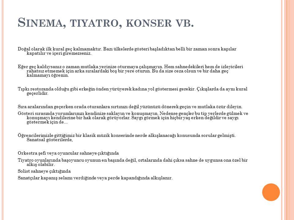 S INEMA, TIYATRO, KONSER VB. Doğal olarak ilk kural geç kalmamaktır. Bazı ülkelerde gösteri başladıktan belli bir zaman sonra kapılar kapatılır ve içe