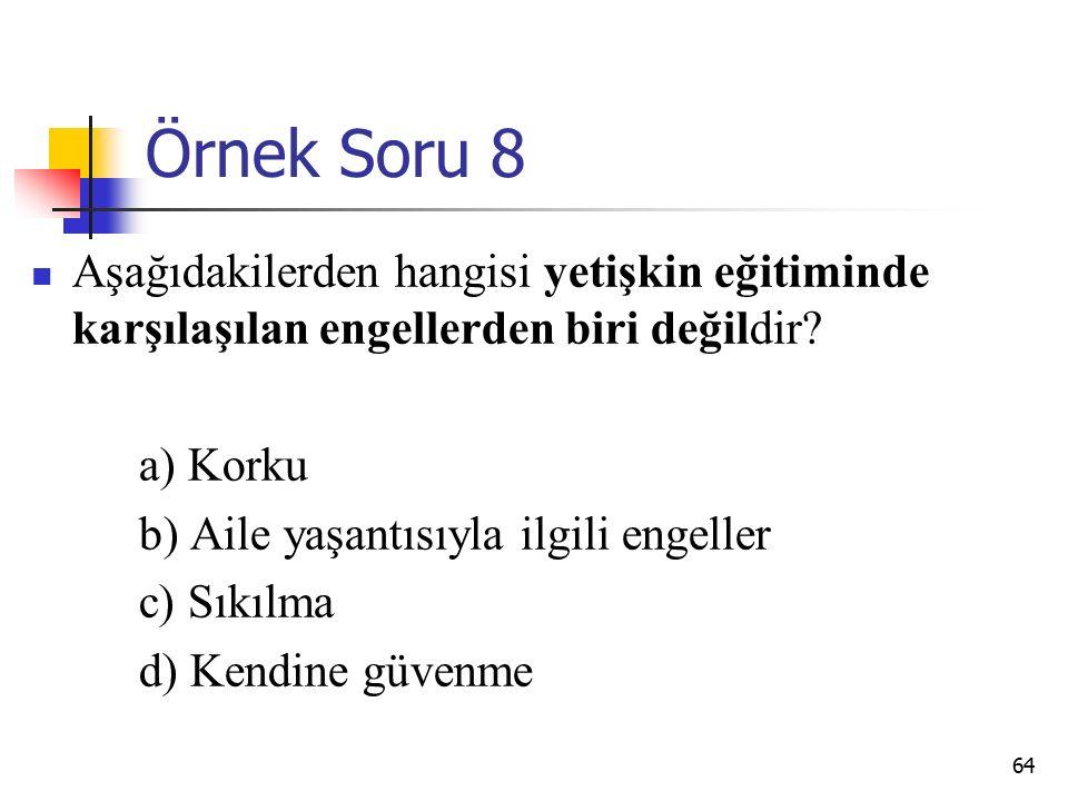 64 Örnek Soru 8 Aşağıdakilerden hangisi yetişkin eğitiminde karşılaşılan engellerden biri değildir.