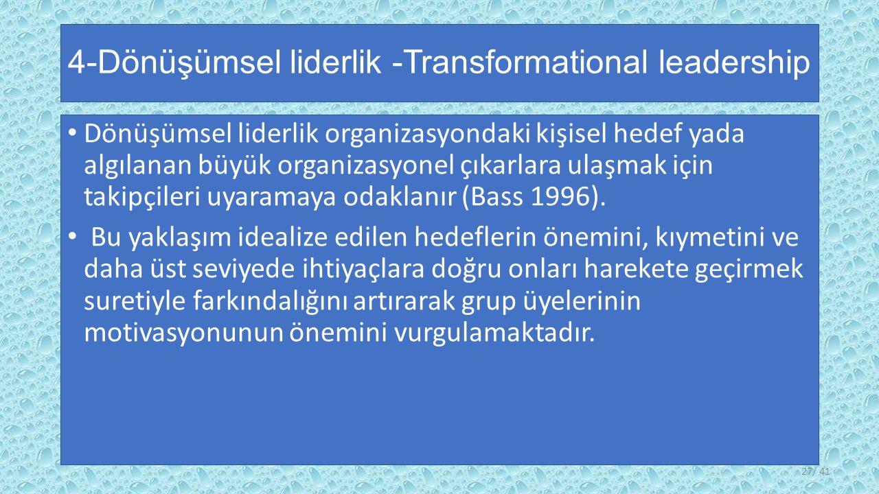 4-Dönüşümsel liderlik -Transformational leadership Dönüşümsel liderlik organizasyondaki kişisel hedef yada algılanan büyük organizasyonel çıkarlara ulaşmak için takipçileri uyaramaya odaklanır (Bass 1996).