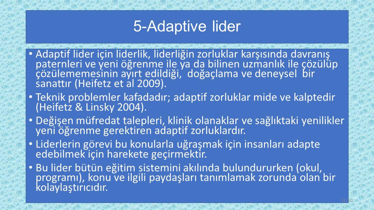 5-Adaptive lider Adaptif lider için liderlik, liderliğin zorluklar karşısında davranış paternleri ve yeni öğrenme ile ya da bilinen uzmanlık ile çözülüp çözülememesinin ayırt edildiği, doğaçlama ve deneysel bir sanattır (Heifetz et al 2009).