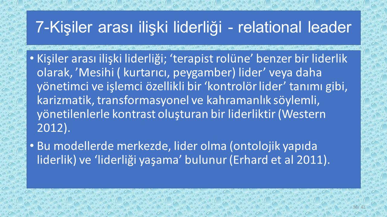 7-Kişiler arası ilişki liderliği - relational leader Kişiler arası ilişki liderliği; 'terapist rolüne' benzer bir liderlik olarak, 'Mesihi ( kurtarıcı, peygamber) lider' veya daha yönetimci ve işlemci özellikli bir 'kontrolör lider' tanımı gibi, karizmatik, transformasyonel ve kahramanlık söylemli, yönetilenlerle kontrast oluşturan bir liderliktir (Western 2012).