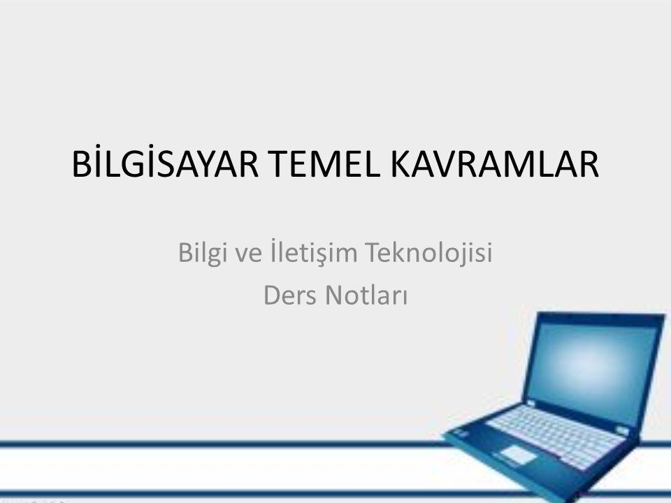 BİLGİSAYAR TEMEL KAVRAMLAR Bilgi ve İletişim Teknolojisi Ders Notları