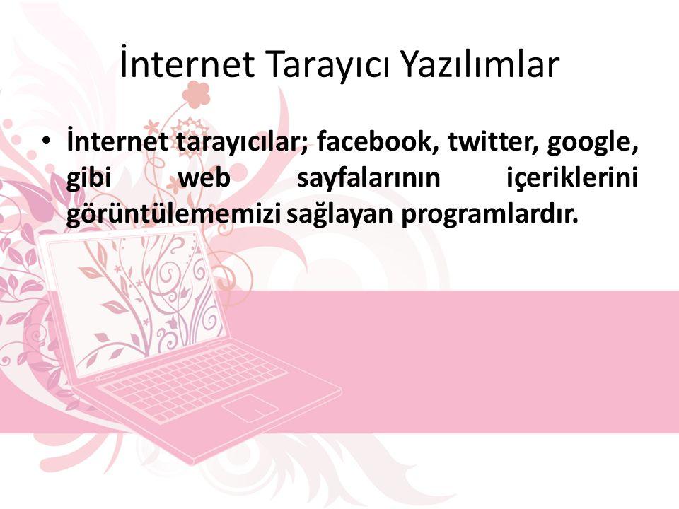 İnternet Tarayıcı Yazılımlar İnternet tarayıcılar; facebook, twitter, google, gibi web sayfalarının içeriklerini görüntülememizi sağlayan programlardır.