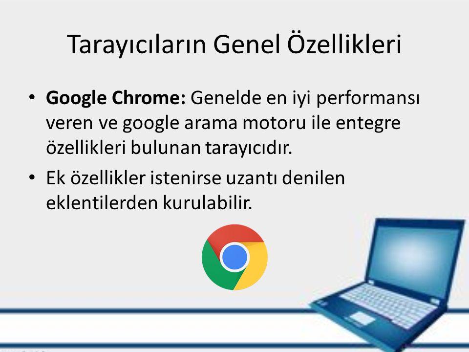 Tarayıcıların Genel Özellikleri Google Chrome: Genelde en iyi performansı veren ve google arama motoru ile entegre özellikleri bulunan tarayıcıdır.