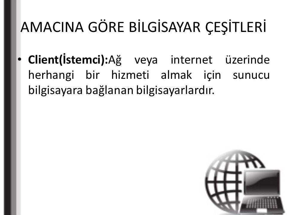 AMACINA GÖRE BİLGİSAYAR ÇEŞİTLERİ Client(İstemci):Ağ veya internet üzerinde herhangi bir hizmeti almak için sunucu bilgisayara bağlanan bilgisayarlardır.