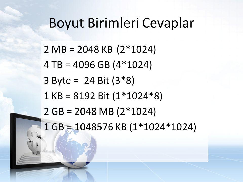 Boyut Birimleri Cevaplar 2 MB = 2048 KB(2*1024) 4 TB = 4096 GB (4*1024) 3 Byte = 24 Bit (3*8) 1 KB = 8192 Bit (1*1024*8) 2 GB = 2048 MB(2*1024) 1 GB = 1048576 KB (1*1024*1024)
