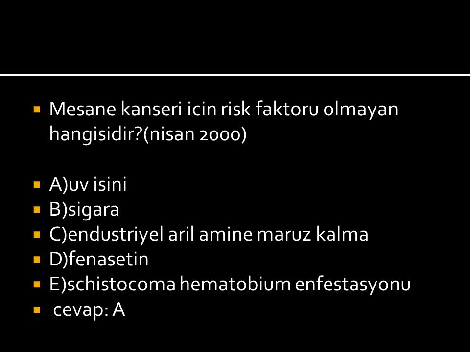  Mesane kanseri icin risk faktoru olmayan hangisidir (nisan 2000)  A)uv isini  B)sigara  C)endustriyel aril amine maruz kalma  D)fenasetin  E)schistocoma hematobium enfestasyonu  cevap: A