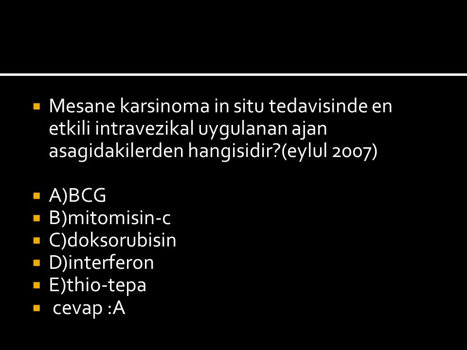  Mesane karsinoma in situ tedavisinde en etkili intravezikal uygulanan ajan asagidakilerden hangisidir (eylul 2007)  A)BCG  B)mitomisin-c  C)doksorubisin  D)interferon  E)thio-tepa  cevap :A