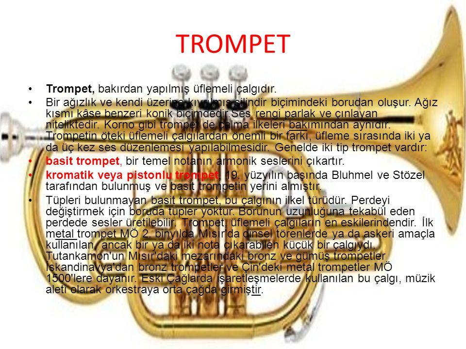 TROMPET Trompet, bakırdan yapılmış üflemeli çalgıdır. Bir ağızlık ve kendi üzerine kıvrılmış silindir biçimindeki borudan oluşur. Ağız kısmı kâse benz