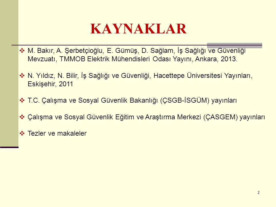 2 KAYNAKLAR  M. Bakır, A. Şerbetçioğlu, E. Gümüş, D. Sağlam, İş Sağlığı ve Güvenliği Mevzuatı, TMMOB Elektrik Mühendisleri Odası Yayını, Ankara, 2013