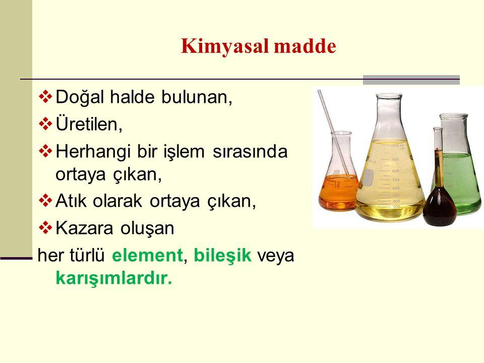 Kimyasal madde  Doğal halde bulunan,  Üretilen,  Herhangi bir işlem sırasında ortaya çıkan,  Atık olarak ortaya çıkan,  Kazara oluşan her türlü e
