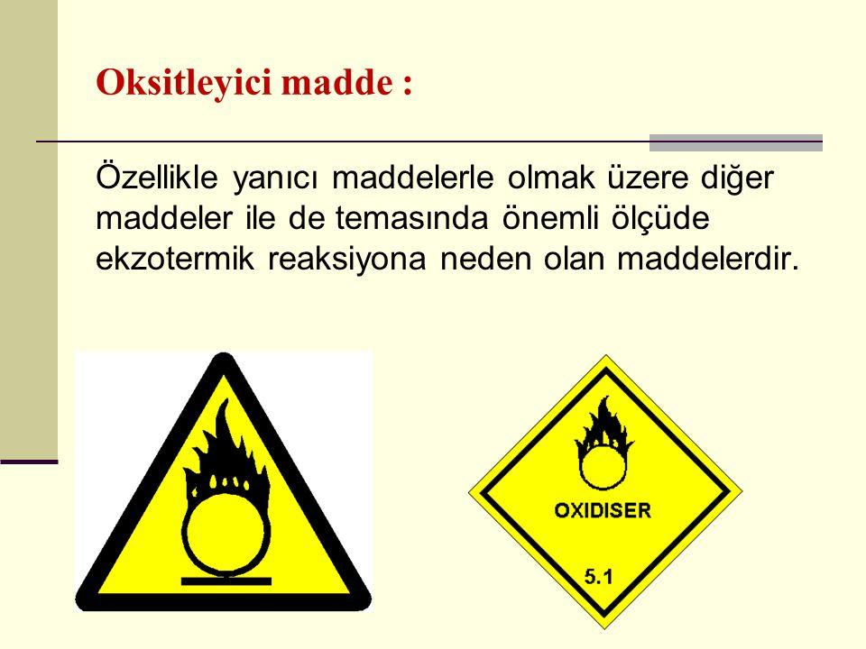 Oksitleyici madde : Özellikle yanıcı maddelerle olmak üzere diğer maddeler ile de temasında önemli ölçüde ekzotermik reaksiyona neden olan maddelerdir