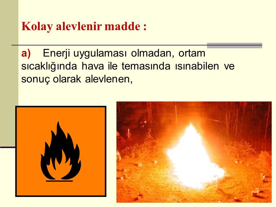 Kolay alevlenir madde : a) Enerji uygulaması olmadan, ortam sıcaklığında hava ile temasında ısınabilen ve sonuç olarak alevlenen,