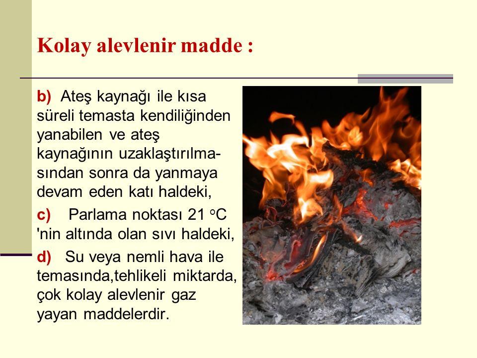 Kolay alevlenir madde : b) Ateş kaynağı ile kısa süreli temasta kendiliğinden yanabilen ve ateş kaynağının uzaklaştırılma- sından sonra da yanmaya dev