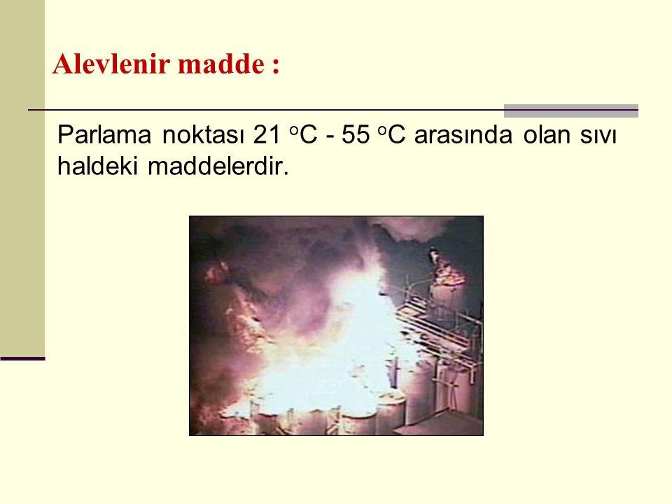 Alevlenir madde : Parlama noktası 21 o C - 55 o C arasında olan sıvı haldeki maddelerdir.