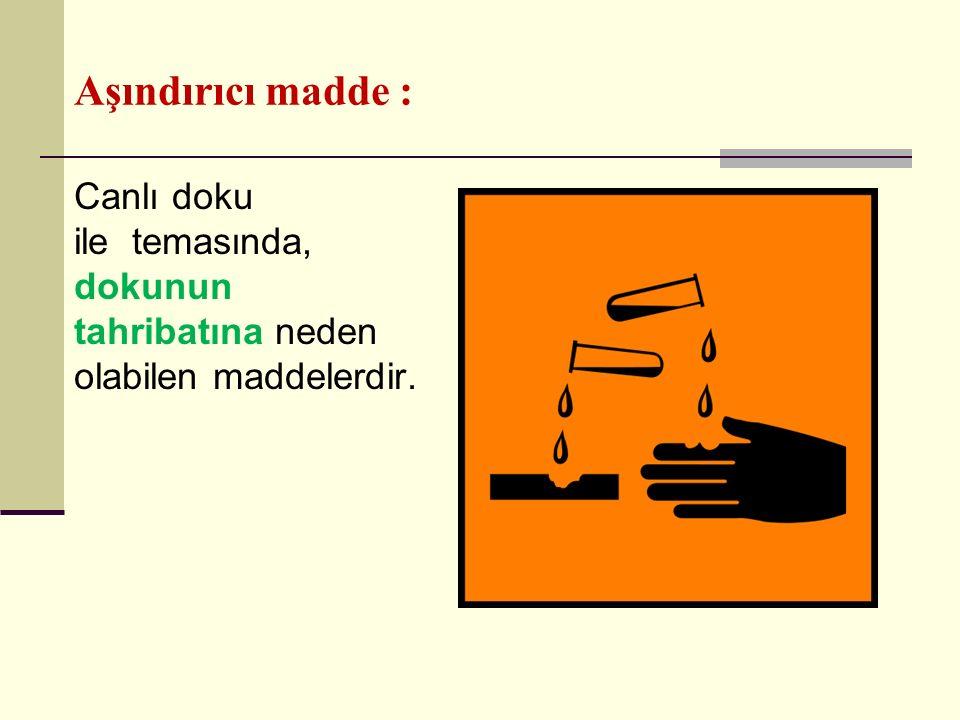 Aşındırıcı madde : Canlı doku ile temasında, dokunun tahribatına neden olabilen maddelerdir.