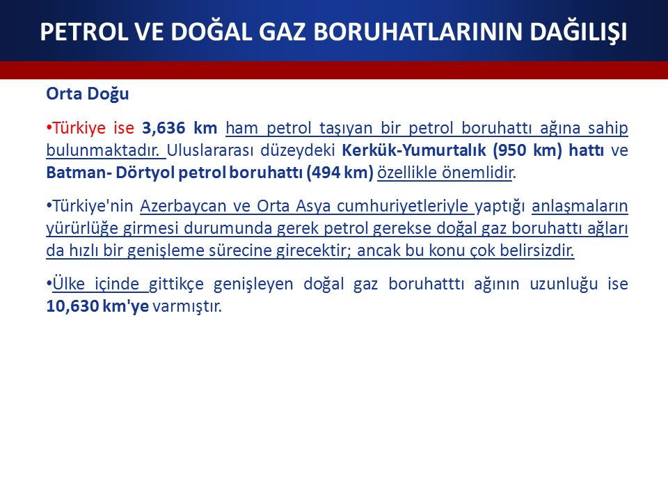 PETROL VE DOĞAL GAZ BORUHATLARININ DAĞILIŞI Orta Doğu Türkiye ise 3,636 km ham petrol taşıyan bir petrol boruhattı ağına sahip bulunmaktadır.