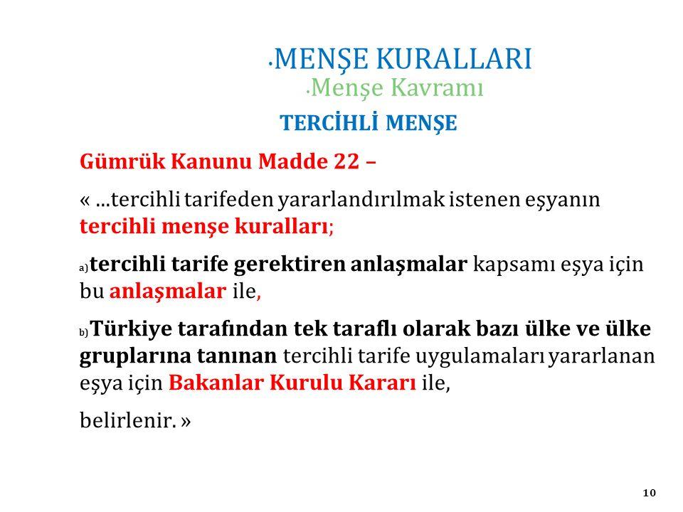 10 MENŞE KURALLARI Menşe Kavramı TERCİHLİ MENŞE Gümrük Kanunu Madde 22 – «...tercihli tarifeden yararlandırılmak istenen eşyanın tercihli menşe kuralları; a) tercihli tarife gerektiren anlaşmalar kapsamı eşya için bu anlaşmalar ile, b) Türkiye tarafından tek taraflı olarak bazı ülke ve ülke gruplarına tanınan tercihli tarife uygulamaları yararlanan eşya için Bakanlar Kurulu Kararı ile, belirlenir.