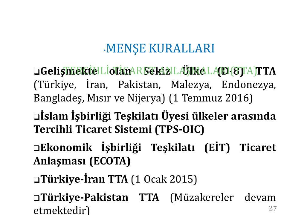 27  Gelişmekte olan Sekiz Ülke (D-8) TTA (Türkiye, İran, Pakistan, Malezya, Endonezya, Bangladeş, Mısır ve Nijerya) (1 Temmuz 2016)  İslam İşbirliği Teşkilatı Üyesi ülkeler arasında Tercihli Ticaret Sistemi (TPS-OIC)  Ekonomik İşbirliği Teşkilatı (EİT) Ticaret Anlaşması (ECOTA)  Türkiye-İran TTA (1 Ocak 2015)  Türkiye-Pakistan TTA (Müzakereler devam etmektedir) MENŞE KURALLARI TERCİHLİ TİCARET ANLAŞMALARI(TTA)