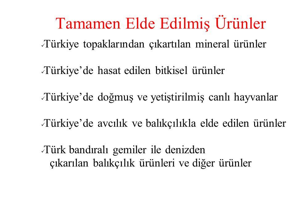 Tamamen Elde Edilmiş Ürünler Türkiye topaklarından çıkartılan mineral ürünler Türkiye'de hasat edilen bitkisel ürünler Türkiye'de doğmuş ve yetiştirilmiş canlı hayvanlar Türkiye'de avcılık ve balıkçılıkla elde edilen ürünler Türk bandıralı gemiler ile denizden çıkarılan balıkçılık ürünleri ve diğer ürünler