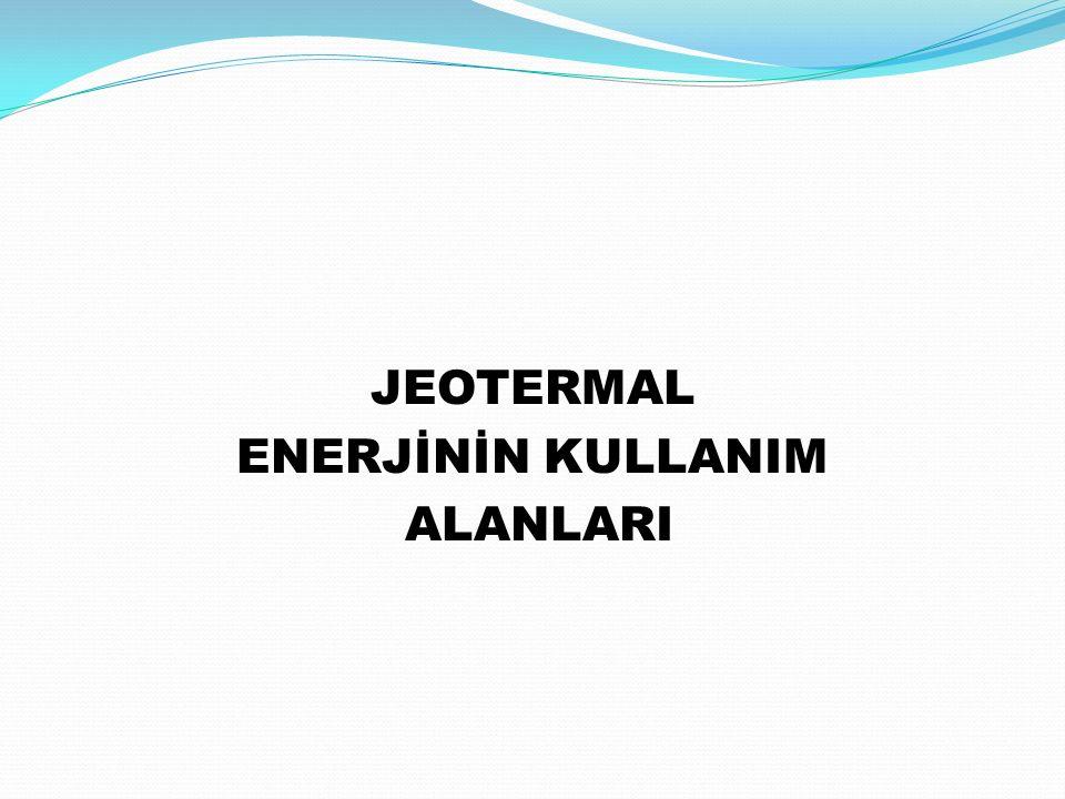JEOTERMAL ENERJİNİN KULLANIM ALANLARI ALANLARI