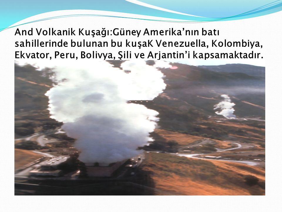 And Volkanik Kuşağı:Güney Amerika'nın batı sahillerinde bulunan bu kuşaK Venezuella, Kolombiya, Ekvator, Peru, Bolivya, Şili ve Arjantin'i kapsamaktad
