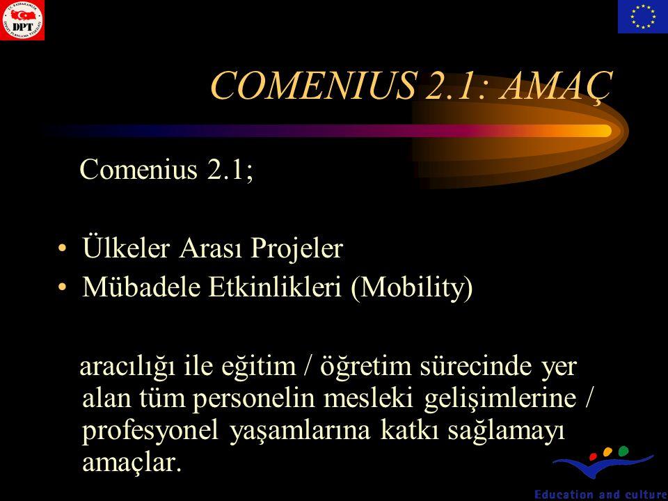 COMENIUS 2.1: AMAÇ Comenius 2.1; Ülkeler Arası Projeler Mübadele Etkinlikleri (Mobility) aracılığı ile eğitim / öğretim sürecinde yer alan tüm personelin mesleki gelişimlerine / profesyonel yaşamlarına katkı sağlamayı amaçlar.