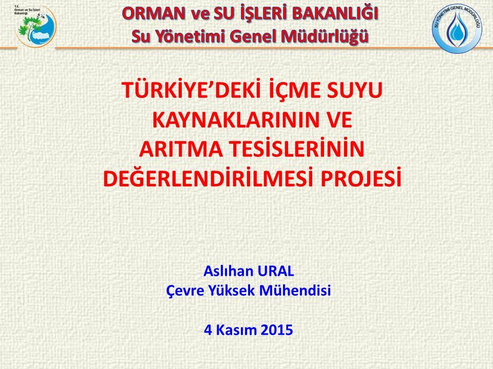 TÜRKİYE'DEKİ İÇME SUYU KAYNAKLARININ VE ARITMA TESİSLERİNİN DEĞERLENDİRİLMESİ PROJESİ Aslıhan URAL Çevre Yüksek Mühendisi 4 Kasım 2015