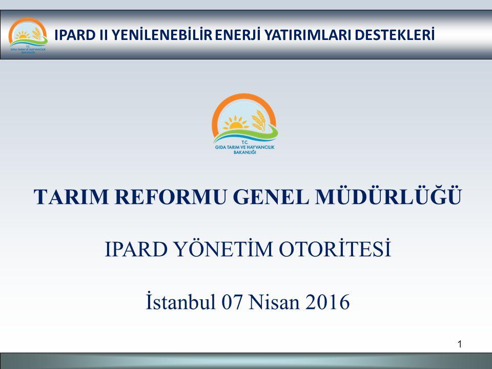 IPARD II YENİLENEBİLİR ENERJİ YATIRIMLARI DESTEKLERİ TARIM REFORMU GENEL MÜDÜRLÜĞÜ IPARD YÖNETİM OTORİTESİ İstanbul 07 Nisan 2016 1