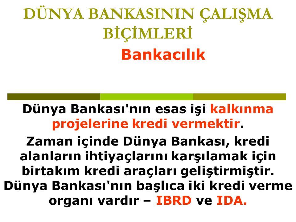DÜNYA BANKASININ ÇALIŞMA BİÇİMLERİ Dünya Bankası nın esas işi kalkınma projelerine kredi vermektir.